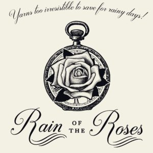 Logo with pen and ink drawing of a rose inside a pocket watch. Words say, Yarns too incredible to save for rainy days. Rain of the Roses.